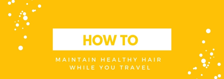 How To Maintain Healthy Hair While You Travel