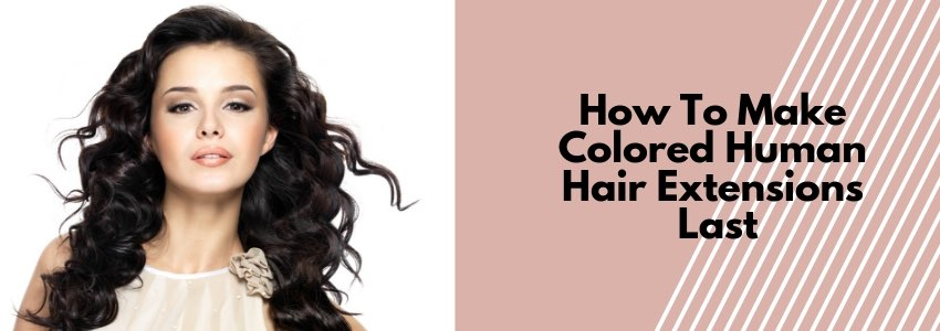 How To Make Colored Human Hair Extensions Last