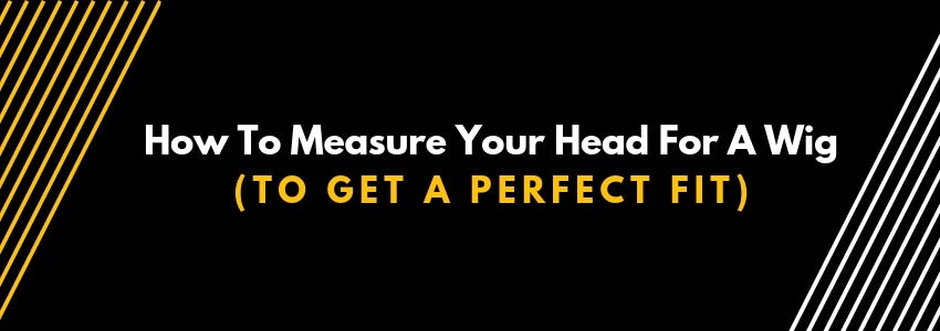 How To Measure Your Head For A Wig (To Get A Perfect Fit)