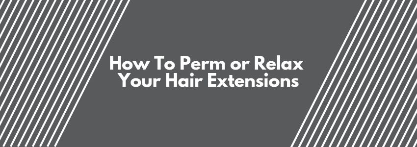How To Perm or Relax Your Hair Extensions