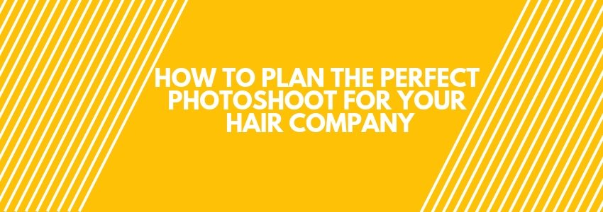 How To Plan The Perfect Photoshoot for Your Hair Company