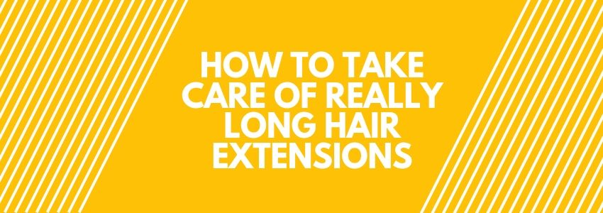 How to Take Care of Really Long Hair Extensions