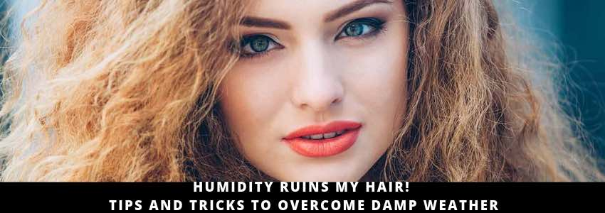 Humidity Ruins My Hair! Tips and Tricks To Overcome Damp Weather
