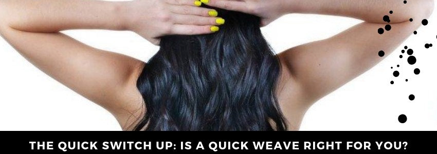 The Quick Switch Up: Is a Quick Weave Right for You?