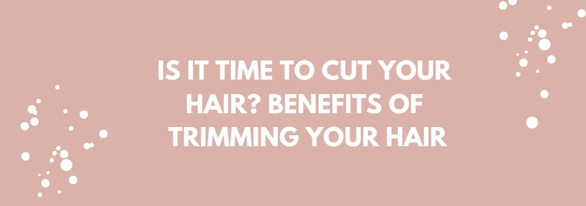 Is It Time To Cut Your Hair? Benefits of Trimming Your Hair