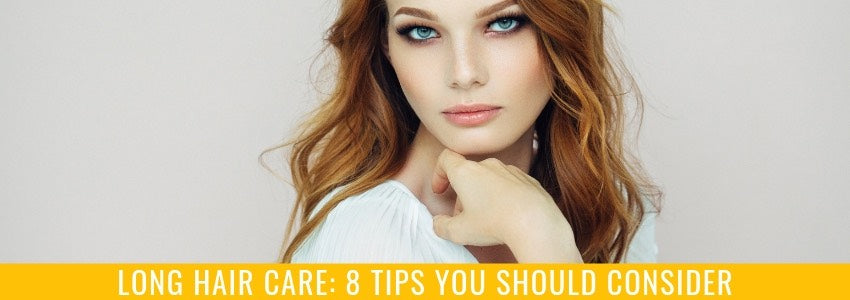 Long Hair Care: 8 Tips You Should Consider