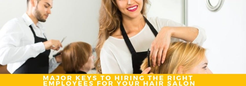 Major Keys to Hiring The Right Employees for your Hair Salon