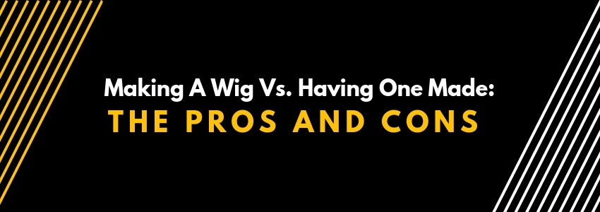 Making A Wig Vs. Having One Made: The Pros And Cons