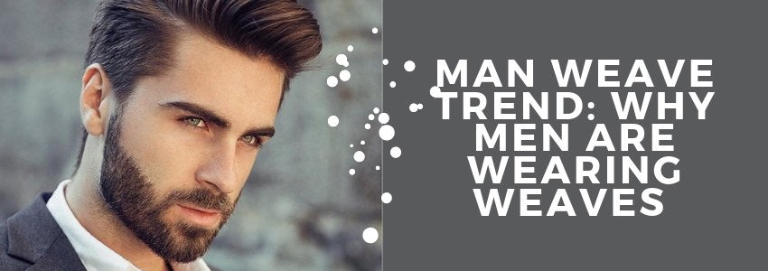 Man Weave Trend: Why Men Are Wearing Weaves (And How It Works)
