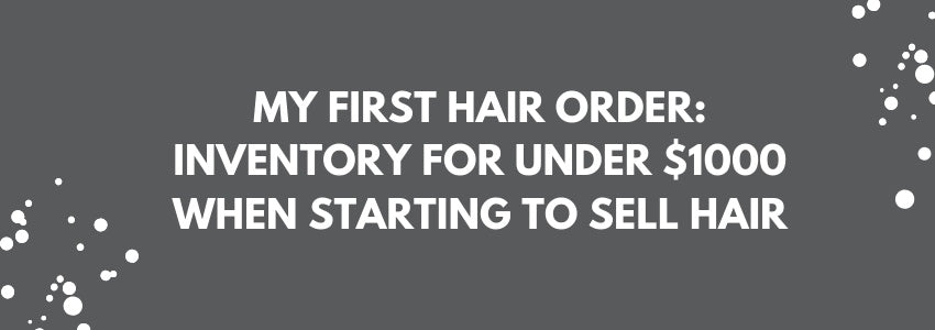 My First Hair Order: Inventory for Under $1000 When Starting to Sell Hair