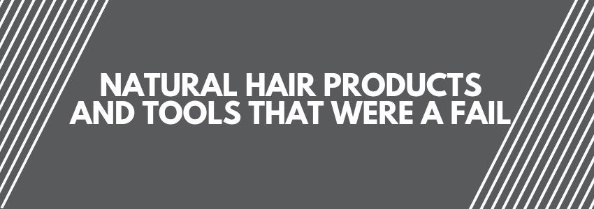 Natural Hair Products and Tools That Were A Fail