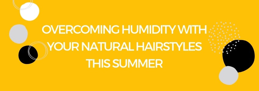 Overcoming Humidity with your Natural Hairstyles This Summer