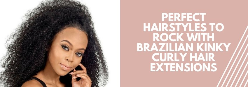 Perfect Hairstyles to Rock with Brazilian Kinky Curly Hair Extensions
