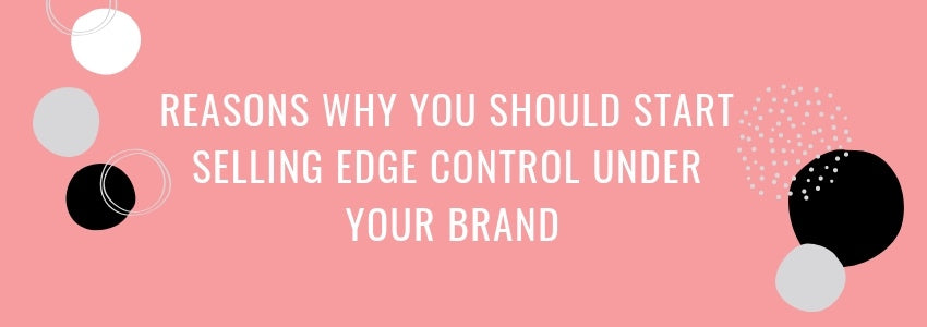 Reasons Why You Should Start Selling Edge Control under Your Brand