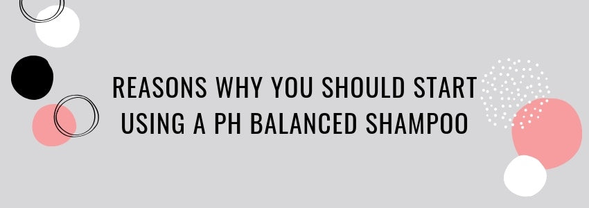 Reasons Why You Should Start Using A pH Balanced Shampoo