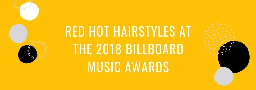 Red Hot Hairstyles at the 2018 Billboard Music Awards