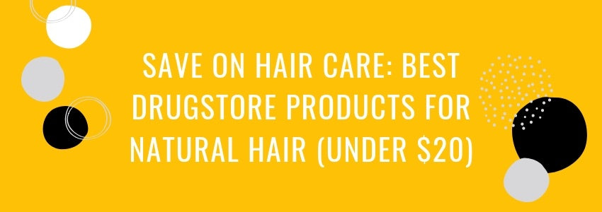 Save On Hair Care: Best Drugstore Products for Natural Hair (Under $20)