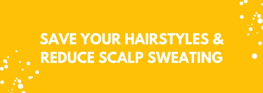 Save Your Hairstyles & Reduce Scalp Sweating