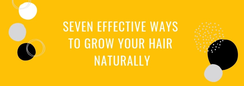 Seven Effective Ways to Grow Your Hair Naturally