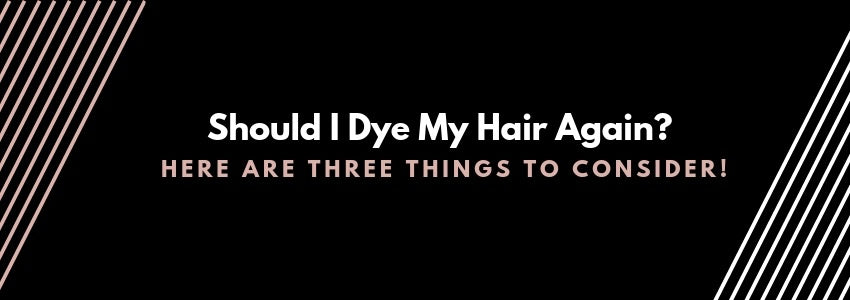 Should I Dye My Hair Again? Here Are Three Things To Consider!