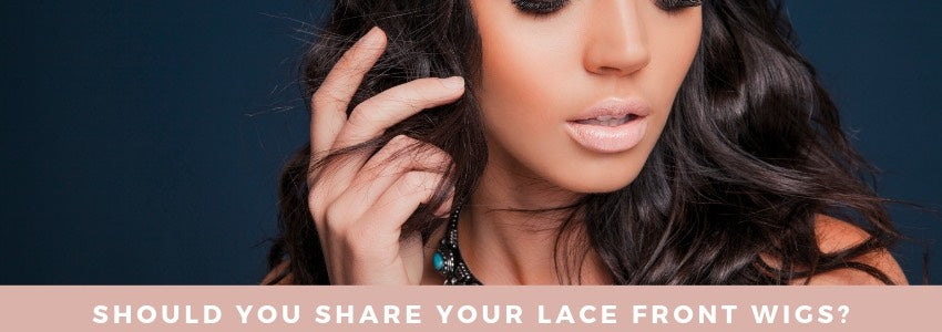 Should You Share Your Lace Front Wigs?