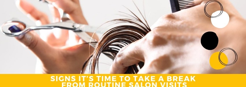 Signs It's Time to Take A Break From Routine Salon Visits