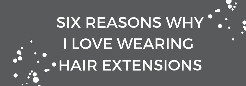 Six Reasons Why I Love Wearing Hair Extensions