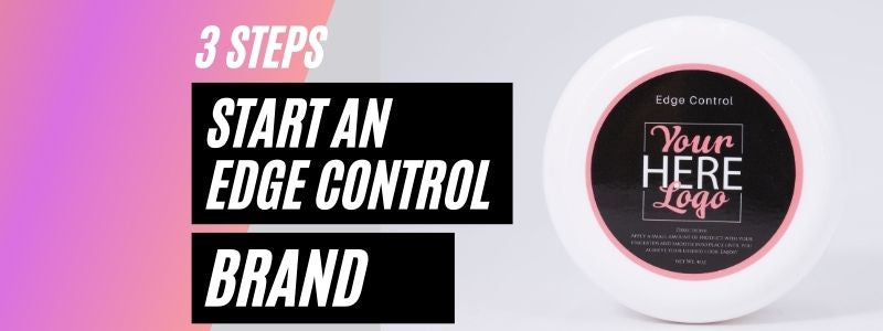 3 Steps to Start Your Edge Control Brand