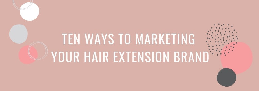 Ten Ways To Marketing Your Hair Extension Brand