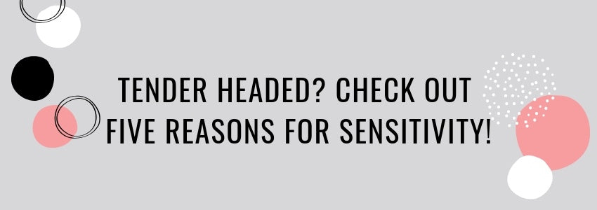 Tender Headed? Check Out Five Reasons For Sensitivity!