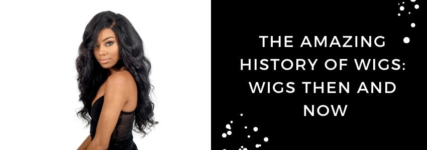The Amazing History of Wigs: Wigs Then And Now
