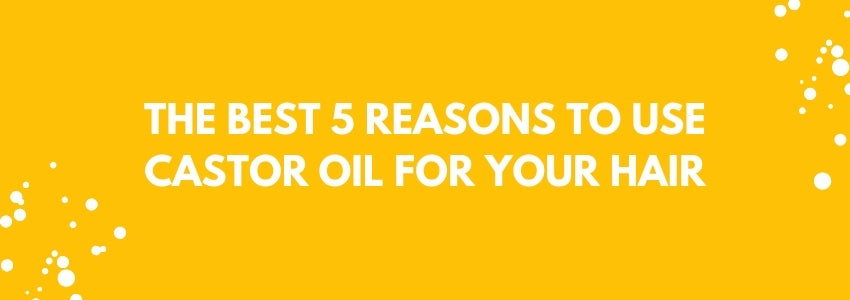 The Best 5 Reasons To Use Castor Oil For Your Hair