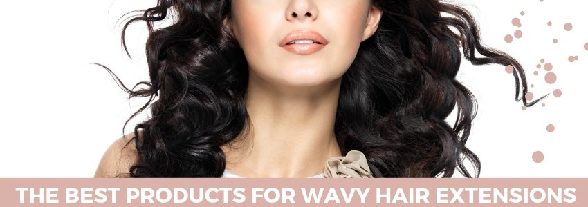 Riding The Hair Wave with The Best Products For Wavy Hair Extensions