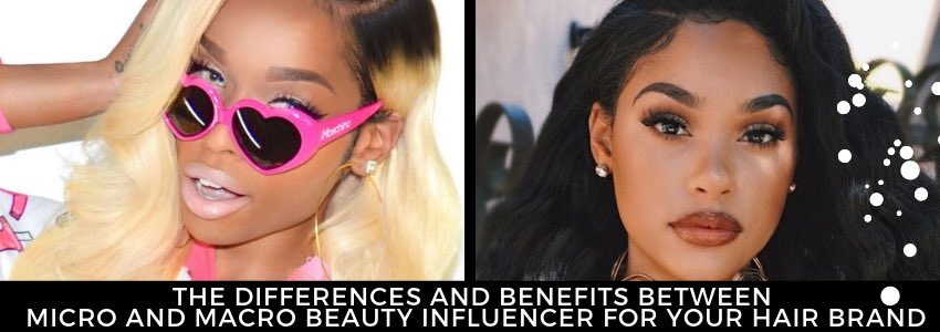 The Differences and Benefits Between Micro and Macro Beauty Influencer for Your Hair Brand