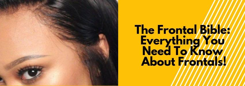The Frontal Bible: Everything You Need To Know About Frontals!