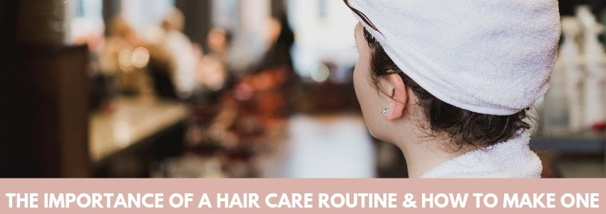 The Importance of A Hair Care Routine & How To Make One