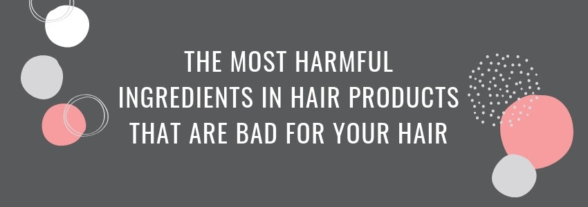 The Most Harmful Ingredients in Hair Products That Are Bad For Your Hair