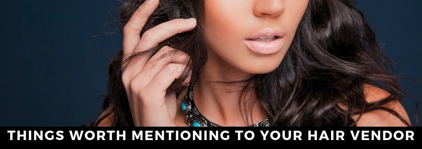 To Tell or Not To tell? Things Worth Mentioning to Your Hair Vendor