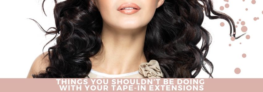 Things You Shouldn't Be Doing With Your Tape-in Extensions