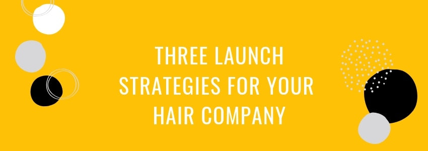 Ready for Takeoff: Three Launch Strategies for Your Hair Company
