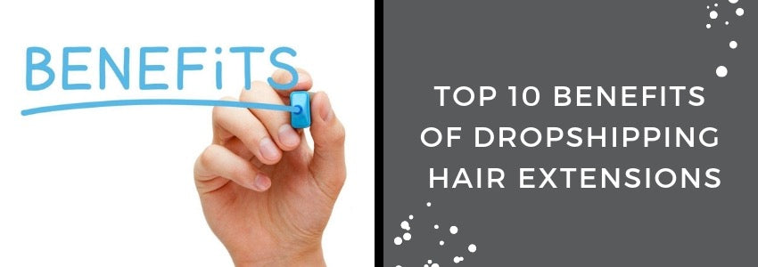 Top 10 Benefits of Dropshipping Hair Extensions