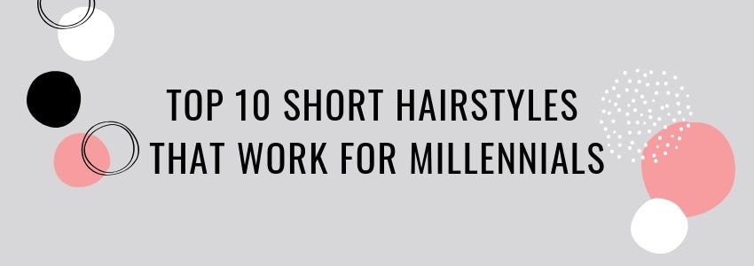 Top 10 Short Hairstyles That Work for Millennials
