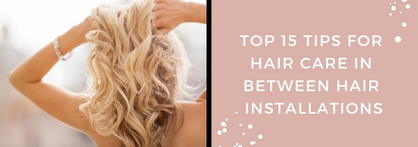 Top 15 Tips for Hair Care In Between Hair Installations