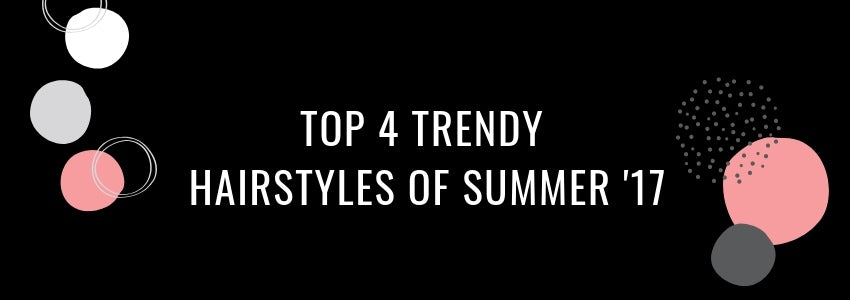 Top 4 Trendy Hairstyles of Summer '17