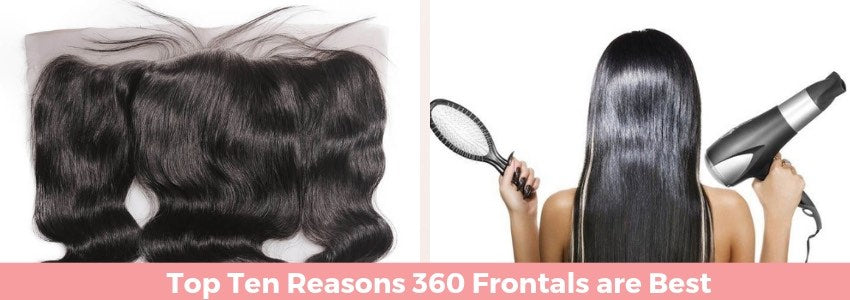 All Around Coverage: Top Ten Reasons 360 Frontals are Best