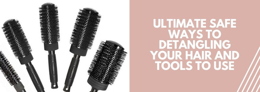 Ultimate Safe Ways to Detangling Your Hair and Tools to Use