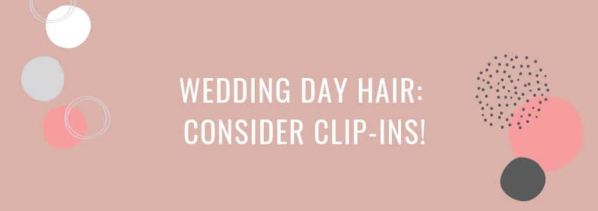 Wedding Day Hair: Consider Clip-Ins!