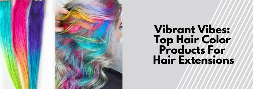 Vibrant Vibes: Top Hair Color Products For Hair Extensions