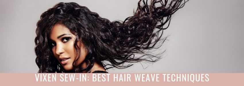 Vixen Sew-In: Best Hair Weave Techniques (The Ultimate Guide)