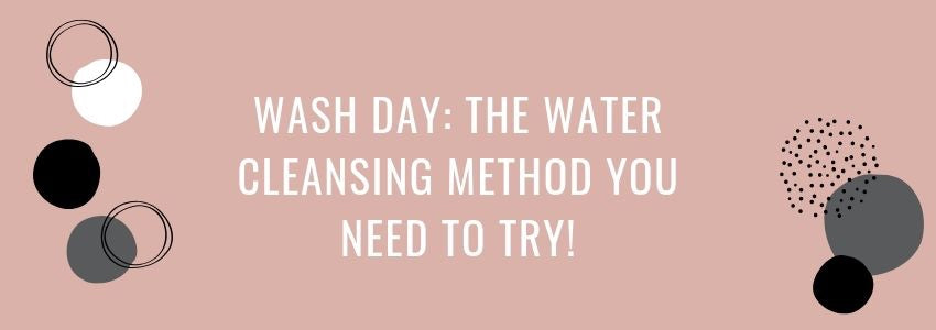 Wash Day: The Water Cleansing Method You Need To Try!